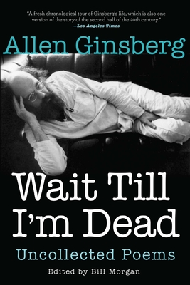 Wait Till I'm Dead: Uncollected Poems - Ginsberg, Allen, and Morgan, Bill (Editor), and Zucker, Rachel (Introduction by)