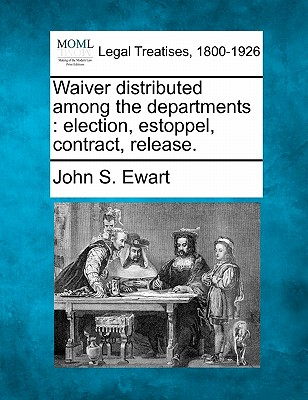 Waiver Distributed Among the Departments: Election, Estoppel, Contract, Release. - Ewart, John S