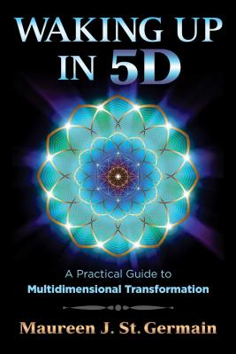 Waking Up in 5d: A Practical Guide to Multidimensional Transformation - St Germain, Maureen J