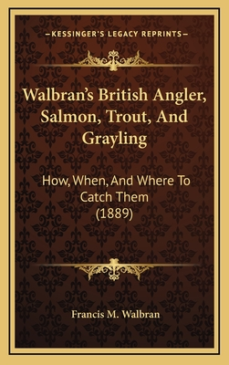 Walbran's British Angler, Salmon, Trout, and Grayling: How, When, and Where to Catch Them (1889) - Walbran, Francis M