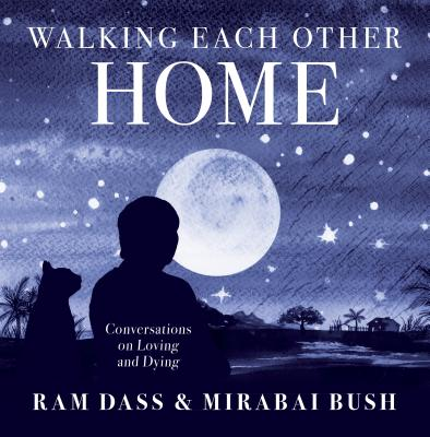 Walking Each Other Home: Conversations on Loving and Dying - Ram Dass, Ram, and Bush, Mirabai
