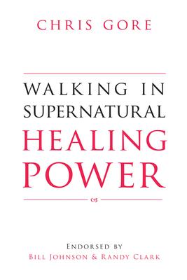 Walking in Supernatural Healing Power - Gore, Chris