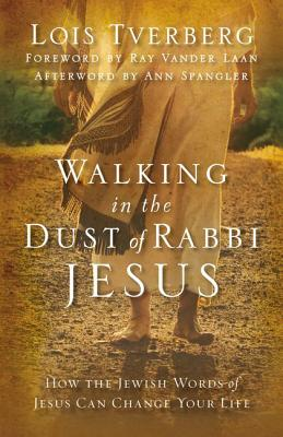 Walking in the Dust of Rabbi Jesus: How the Jewish Words of Jesus Can Change Your Life - Tverberg, Lois, and Laan, Ray Vander (Foreword by)