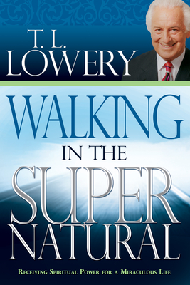 Walking in the Supernatural: Receiving Spiritual Power for a Miraculous Life - Lowery, T L, Dr., and Whitaker, Robert, Dr. (Foreword by)