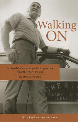 Walking on: A Daughter's Journey with Legendary Sheriff Buford Pusser - Pusser, Dwana, and Beck, Ken, and Clark, Jim, Ma