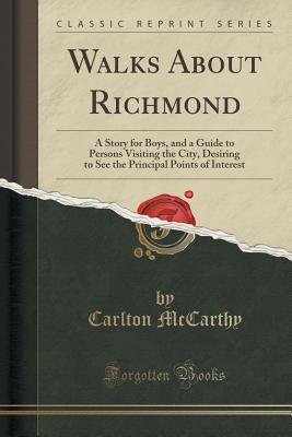 Walks about Richmond: A Story for Boys, and a Guide to Persons Visiting the City, Desiring to See the Principal Points of Interest (Classic Reprint) - McCarthy, Carlton