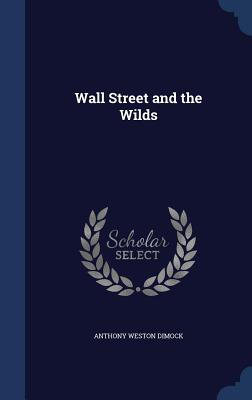 Wall Street and the Wilds - Dimock, Anthony Weston