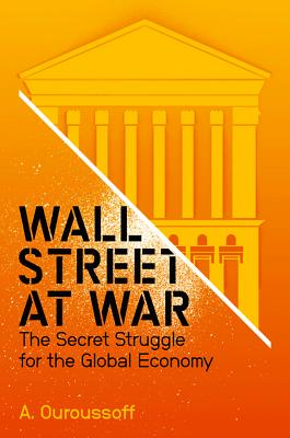 Wall Street at War: The Secret Struggle for the Global Economy - Ouroussoff, Alexandra