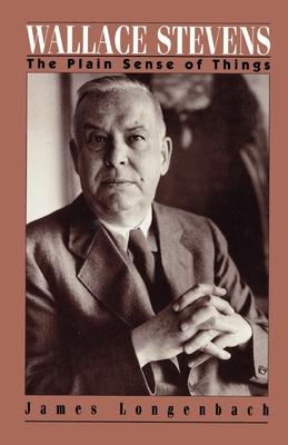 Wallace Stevens: The Plain Sense of Things - Longenbach, James