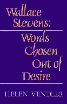 Wallace Stevens: Words Chosen Out of Desire - Vendler, Helen Hennessy