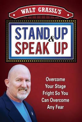 Walt Grassl's Stand Up & Speak Up: Overcome Your Stage Fright So You Can Overcome Any Fear - Grassl, Walt