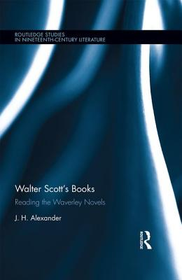 Walter Scott's Books: Reading the Waverley Novels - Alexander, J H