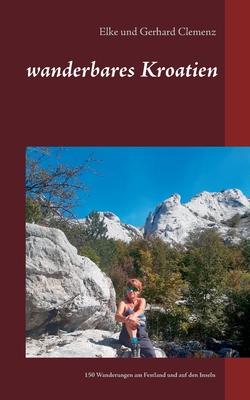wanderbares Kroatien: Genusswanderungen am Festland und auf den Inseln der Adria - Clemenz, Elke, and Clemenz, Gerhard