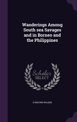 Wanderings Among South Sea Savages and in Borneo and the Philippines - Walker, H Wilfrid