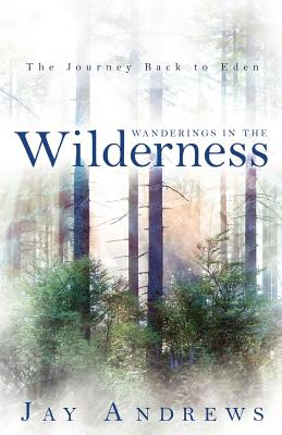 Wanderings in the Wilderness: The Journey Back to Eden - Andrews, Jay