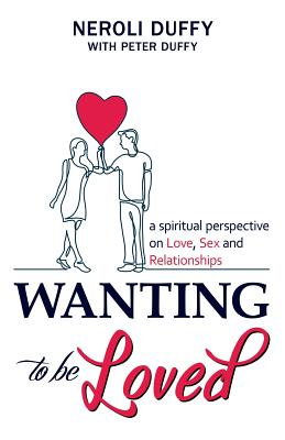 Wanting to Be Loved: A Spiritual Perspective on Love, Sex and Relationships - Duffy, Neroli, and Duffy, Peter