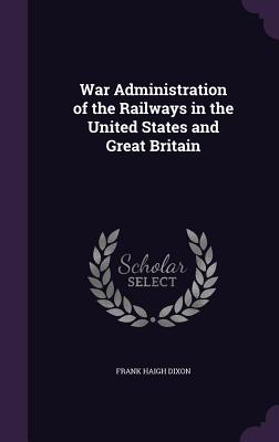 War Administration of the Railways in the United States and Great Britain - Dixon, Frank Haigh