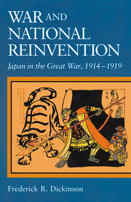 War and National Reinvention: Japan in the Great War, 1914-1919 - Dickinson, Frederick R