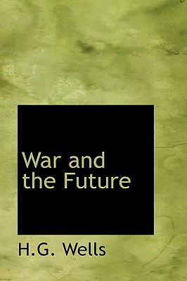 War and the Future - Wells, H G