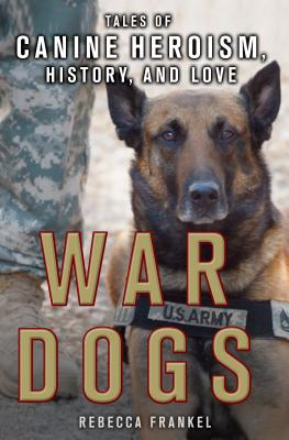War Dogs: Tales of Canine Heroism, History, and Love: Tales of Canine Heroism, History, and Love - Frankel, Rebecca
