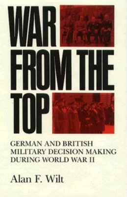 War from the Top: German and British Military Decision Making During World War II - Wilt, Alan F