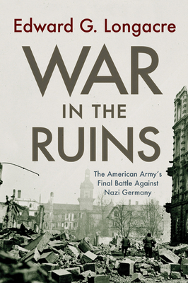 War in the Ruins: The American Army's Final Battle Against Nazi Germany - Longacre, Edward G