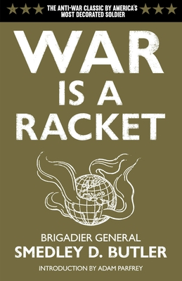 War Is a Racket: The Antiwar Classic by America's Most Decorated Soldier - Butler, Smedley D, and Parfrey, Adam (Introduction by)