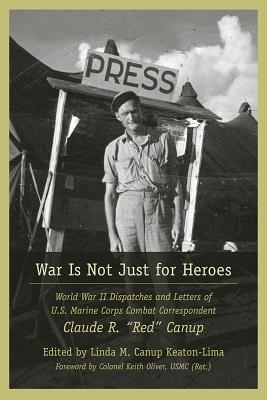 "War Is Not Just for Heroes: World War II Dispatches and Letters of US Marine Corps Combat Correspondent Claude R. ""Red"" Canup -"