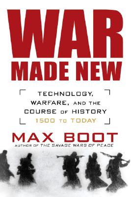 War Made New: Technology, Warfare, and the Course of History: 1500 to Today - Boot, Max