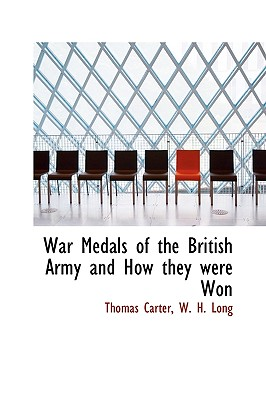 War Medals of the British Army and How They Were Won - Carter, Thomas, and Long, W H