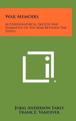 War Memoirs: Autobiographical Sketch and Narrative of the War Between the States - Early, Jubal Anderson, and Vandiver, Frank E, Dr., PH.D. (Editor)
