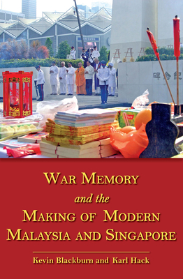 War Memory and the Making of Modern Malaysia and Singapore - Blackburn, Kevin (Editor), and Hack, Karl (Editor)