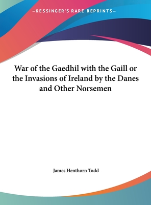 War of the Gaedhil with the Gaill or the Invasions of Ireland by the Danes and Other Norsemen - D D (Editor)