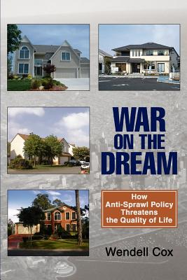 War on the Dream: How Anti-Sprawl Policy Threatens the Quality of Life - Cox, Wendell