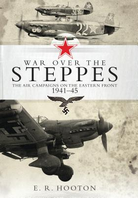 War over the Steppes: The air campaigns on the Eastern Front 1941-45 - Hooton, E. R.