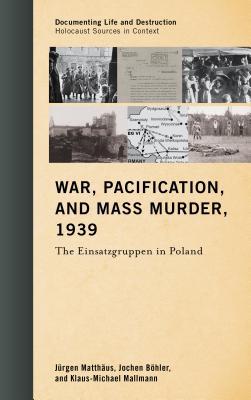 War, Pacification, and Mass Murder, 1939: The Einsatzgruppen in Poland - Matthaus, Jurgen, and Bohler Jochen, and Mallmann, Klaus-Michael