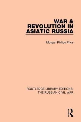 War & Revolution in Asiatic Russia - Price, Morgan Philips
