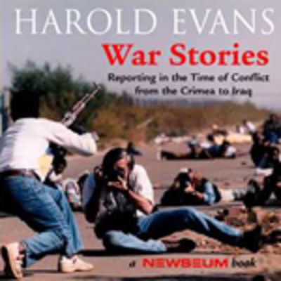 War Stories: Reporting in the Ttime of Conflict from the Crimea to Iraq - Evans, Harold