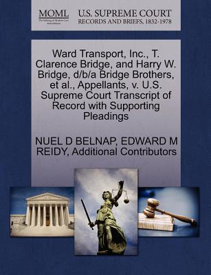 Ward Transport, Inc., T. Clarence Bridge, and Harry W. Bridge, D/B/A Bridge Brothers, et al., Appellants, V. U.S. Supreme Court Transcript of Record with Supporting Pleadings - Belnap, Nuel D, and Reidy, Edward M, and Additional Contributors