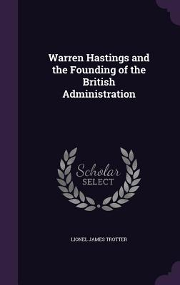 Warren Hastings and the Founding of the British Administration - Trotter, Lionel James