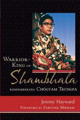 Warrior-King of Shambhala: Remembering Chogyam Trungpa - Hayward, Jeremy, and Mipham, Sakyong (Foreword by)
