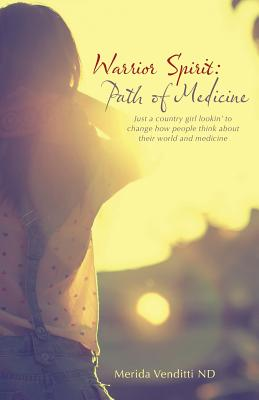Warrior Spirit: Path of Medicine: Just a Country Girl Lookin' to Change How People Think about Their World and Medicine - Venditti Nd, Merida