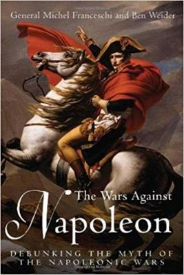Wars Against Napoleon: Debunking the Myth of the Napoleonic Wars - Franceschi, Michel, and Weider, Ben