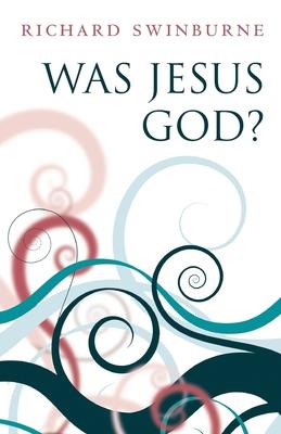 Was Jesus God? - Swinburne, Richard