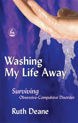 Washing My Life Away: Surviving Obsessive-Compulsive Disorder - Deane, Ruth