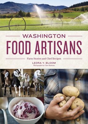 Washington Food Artisans: Farm Stories and Chef Recipes - Bloom, Leora, and Barboza, Clare (Photographer)
