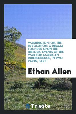 Washington; Or, the Revolution: A Drama Founded Upon the Historic Events of the War for American Independence, in Two Parts, Part I - Allen, Ethan