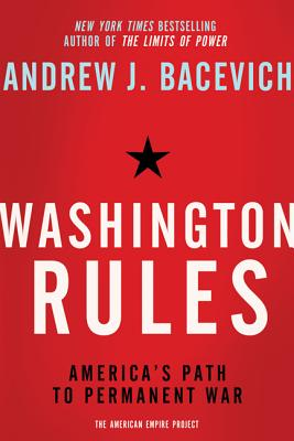 Washington Rules: America's Path to Permanent War - Bacevich, Andrew