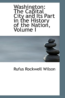 Washington: The Capital City and Its Part in the History of the Nation, Volume I - Wilson, Rufus Rockwell