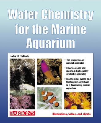 Water Chemistry for the Marine Aquarium: Everything about Seawater, Cycles, Conditions, Components, and Analysis - Tullock, John H